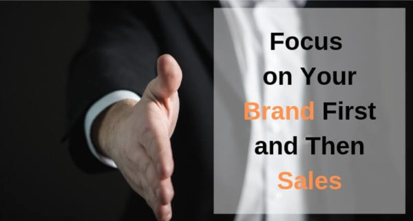 Focus on Your Brand First and Then Sales