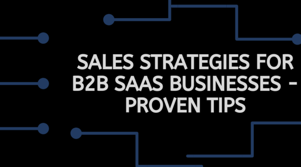 Sales Strategies for B2B SaaS Businesses - Proven Tips