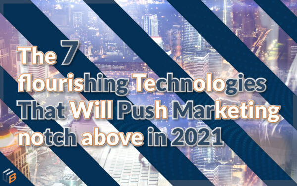 The-7-flourishing-Technologies-That-Will-Push-Marketing-notch-above-in-2021